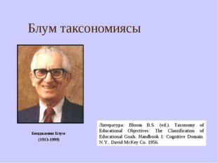 Блум таксономиясы Бенджамин Блум (1913-1999) Литература: Bloom B.S. (ed.). Ta