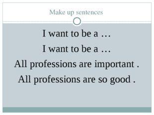 Make up sentences I want to be a … I want to be a … All professions are impor