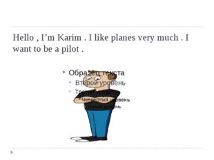 Hello , I'm Karim . I like planes very much . I want to be a pilot .