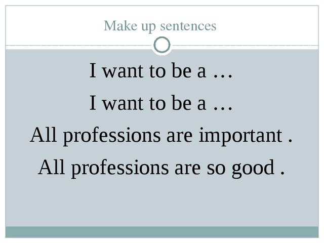 Make up sentences I want to be a … I want to be a … All professions are impor...