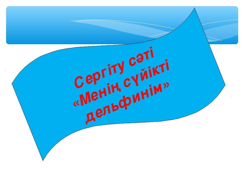 Сергіту сәті «Менің сүйікті дельфинім» Қазақстан Республикасының Рәміздері