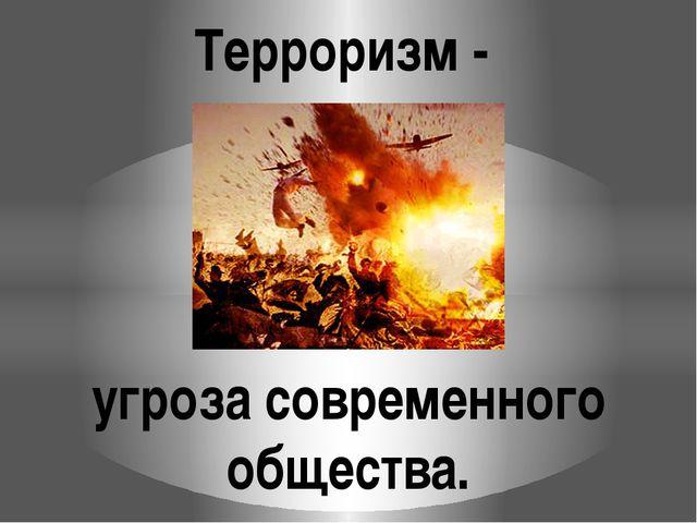Терроризм - угроза современного общества.