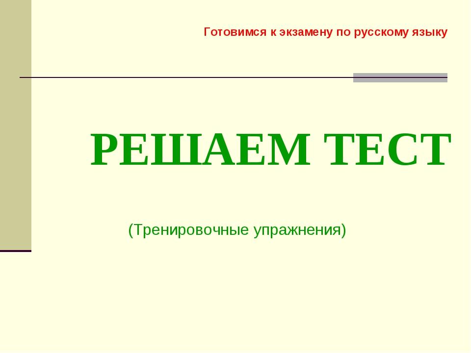 РЕШАЕМ ТЕСТ (Тренировочные упражнения) Готовимся к экзамену по русскому языку