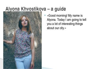 Alyona Khvostikova – a guide «Good morning! My name is Alyona. Today I am goi