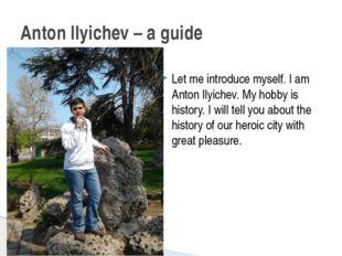 Let me introduce myself. I am Anton Ilyichev. My hobby is history. I will tel