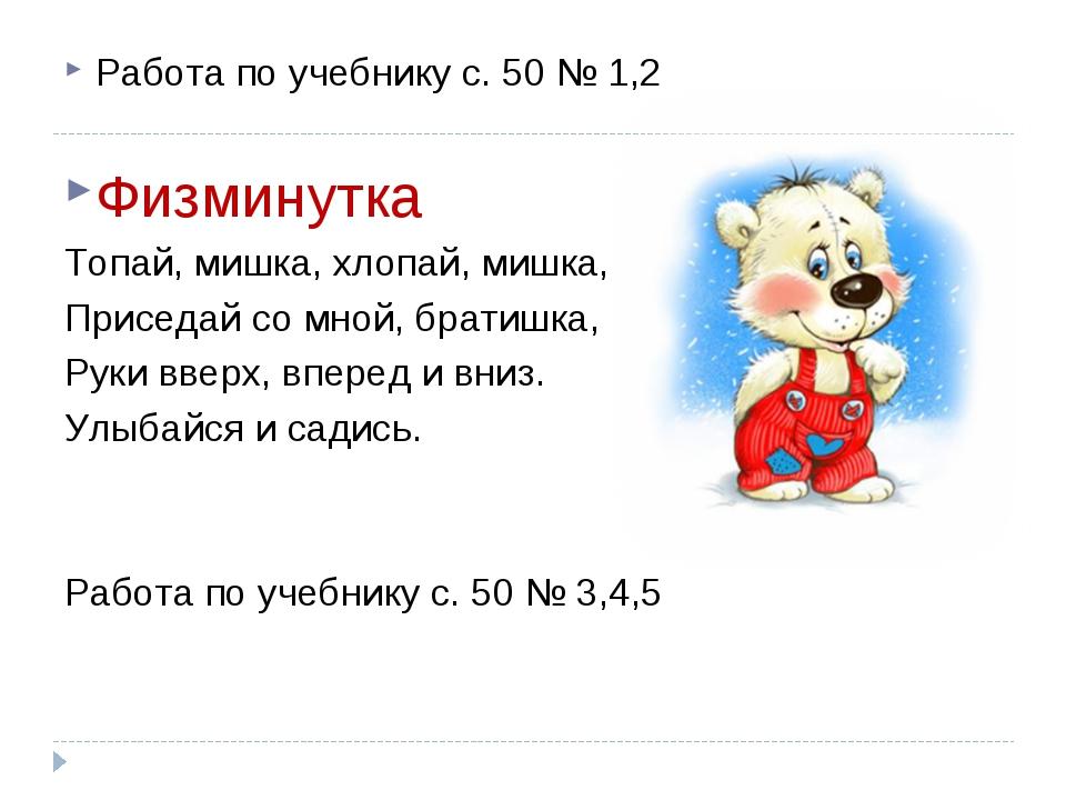 Работа по учебнику с. 50 № 1,2 Физминутка Топай, мишка, хлопай, мишка, Присед...