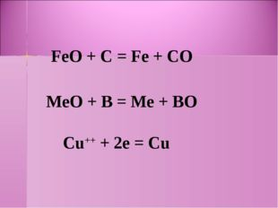 FeO + С = Fe + CO MeO + В = Me + BO Cu++ + 2e = Cu