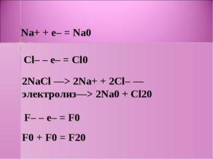 Na+ + e– = Na0 Cl– – e– = Cl0 2NaCl —> 2Na+ + 2Cl– —электролиз—> 2Na0 + Cl20