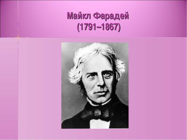 Майкл Фарадей (1791–1867)
