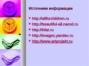 Источники информации http://allforchildren.ru http://beautiful-all.narod.ru h