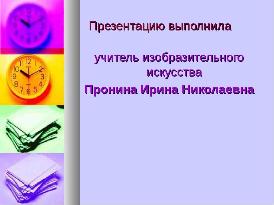 Презентацию выполнила учитель изобразительного искусства Пронина Ирина Никол...
