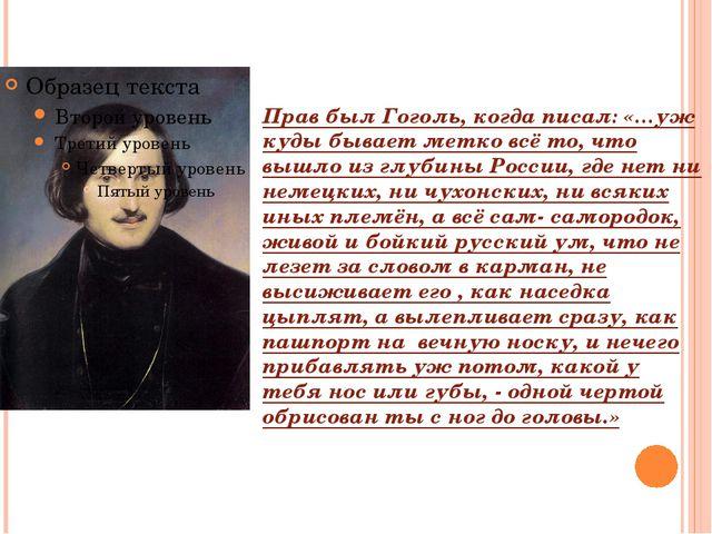 Прав был Гоголь, когда писал: «…уж куды бывает метко всё то, что вышло из глу...