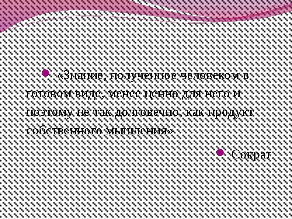 «Знание, полученное человеком в готовом виде, менее ценно для него и поэтому...