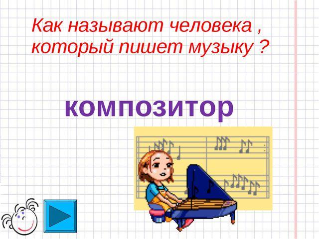 Как называют человека , который пишет музыку ? композитор
