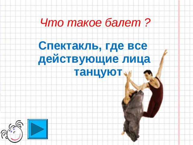Что такое балет ? Спектакль, где все действующие лица танцуют