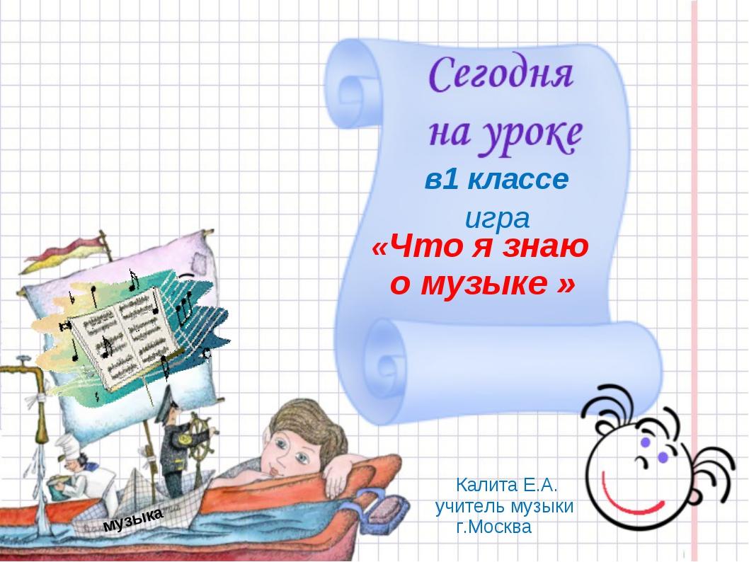 «Что я знаю о музыке » Калита Е.А. учитель музыки г.Москва игра музыка в1 кла...