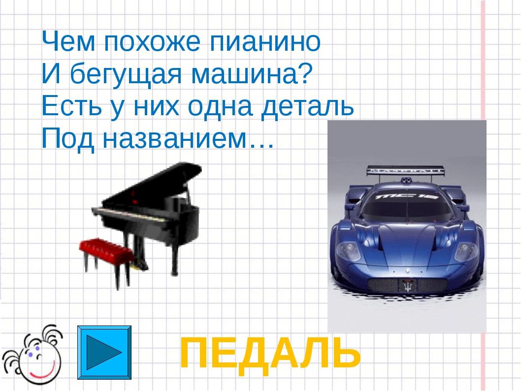 Чем похоже пианино И бегущая машина? Есть у них одна деталь Под названием… ПЕ...