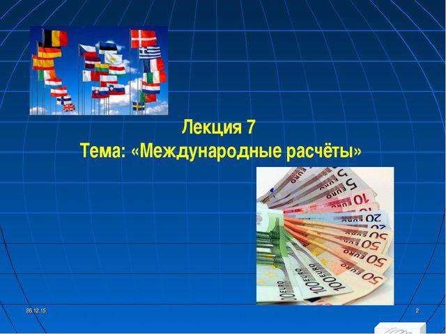 * * Лекция 7 Тема: «Международные расчёты»
