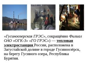 «Гусиноозерская ГРЭС», сокращённо Филиал ОАО «ОГК-3» «ГО ГРЭС»)— тепловая эл