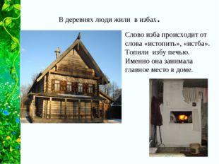В деревнях люди жили в избах. Слово изба происходит от слова «истопить», «ист