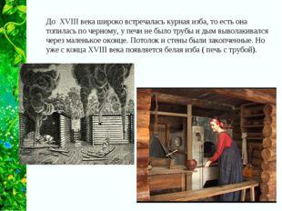 До XVIII века широко встречалась курная изба, то есть она топилась по черному