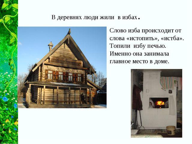 В деревнях люди жили в избах. Слово изба происходит от слова «истопить», «ист...