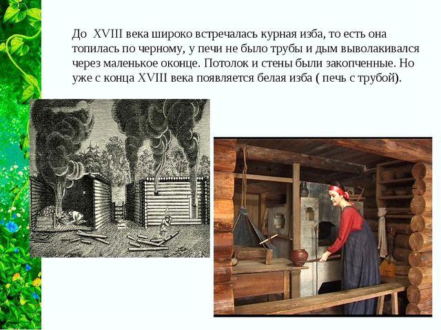 До XVIII века широко встречалась курная изба, то есть она топилась по черному...