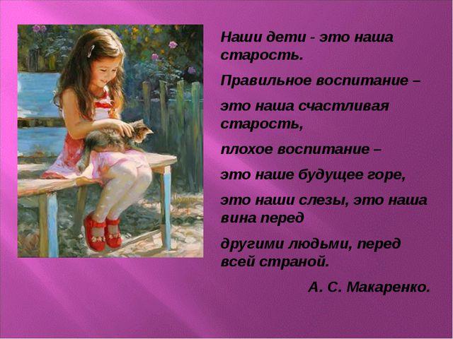 Наши дети - это наша старость. Правильное воспитание – это наша счастливая ст...