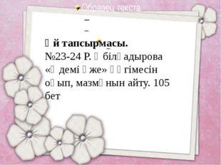 Үй тапсырмасы. №23-24 Р. Әбілқадырова «Әдемі әже» әңгімесін оқып, мазмұнын а