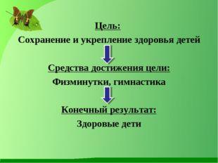 Цель: Сохранение и укрепление здоровья детей Средства достижения цели: Физмин