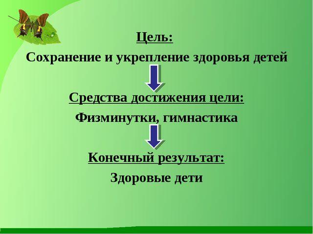 Цель: Сохранение и укрепление здоровья детей Средства достижения цели: Физмин...
