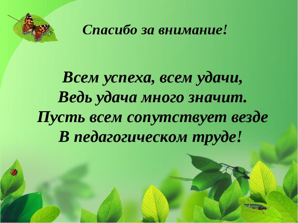 Спасибо за внимание! Всем успеха, всем удачи, Ведь удача много значит. Пусть...
