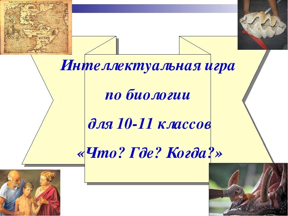Интеллектуальная игра по биологии для 10-11 классов «Что? Где? Когда?»