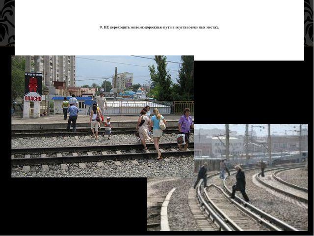 9. НЕ переходить железнодорожные пути в неустановленных местах.