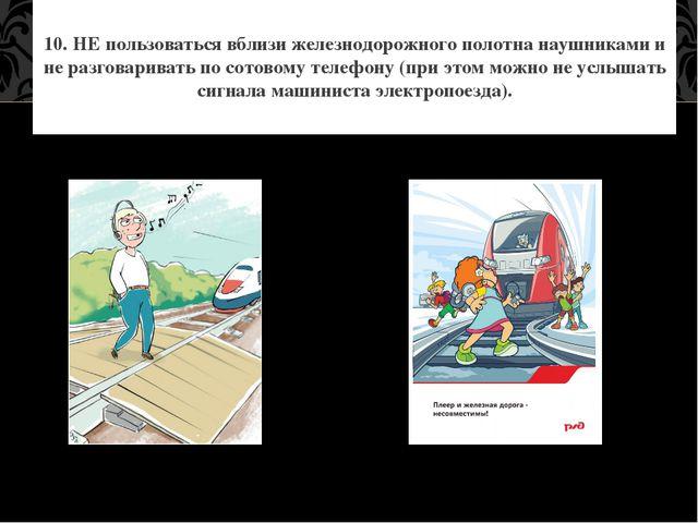 10. НЕ пользоваться вблизи железнодорожного полотна наушниками и не разговари...