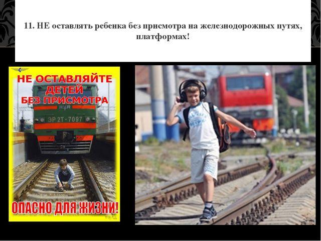 11. НЕ оставлять ребенка без присмотра на железнодорожных путях, платформах!