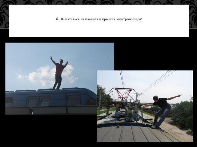 6.НЕ кататься на кабинах и крышах электропоездов!