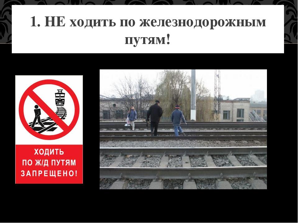 1. НЕ ходить по железнодорожным путям!