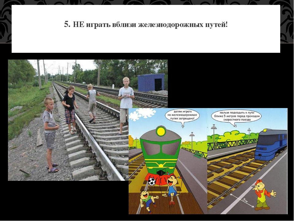 5. НЕ играть вблизи железнодорожных путей!