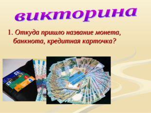 1. Откуда пришло название монета, банкнота, кредитная карточка?
