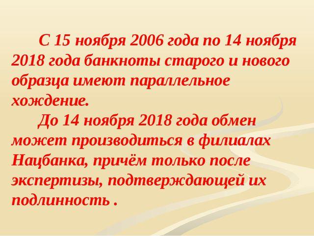 С 15 ноября 2006 года по 14 ноября 2018 года банкноты старого и нового обр...