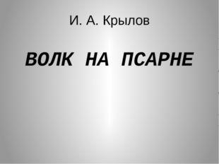 И. А. Крылов ВОЛК НА ПСАРНЕ