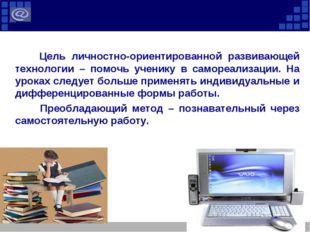 Цель личностно-ориентированной развивающей технологии – помочь ученику в сам