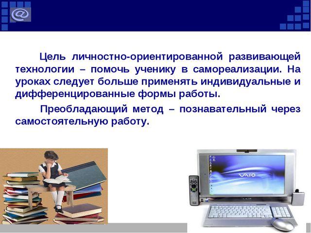Цель личностно-ориентированной развивающей технологии – помочь ученику в сам...