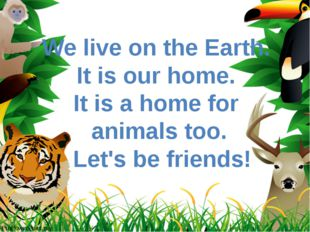 We live on the Earth. It is our home. It is a home for animals too. Let's be