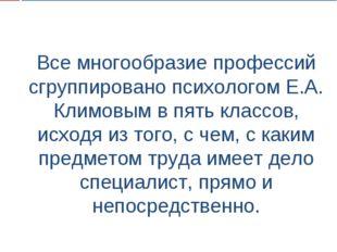 Все многообразие профессий сгруппировано психологом Е.А. Климовым в пять клас