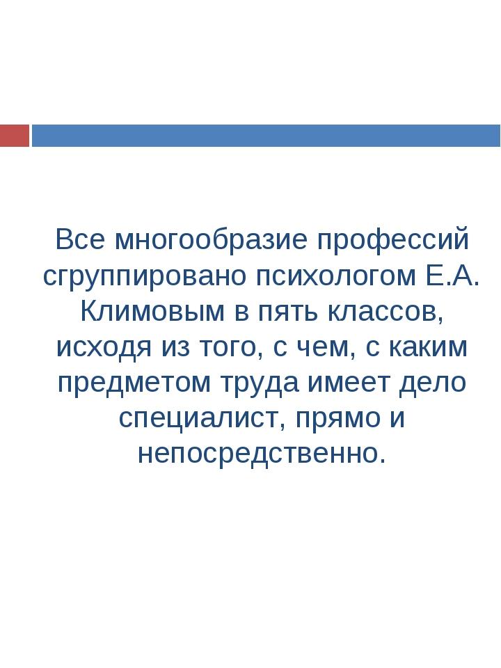 Все многообразие профессий сгруппировано психологом Е.А. Климовым в пять клас...