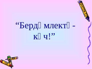 """""""Бердәмлектә-көч!"""""""