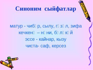 Синоним сыйфатлар матур - чибәр, сылу, гүзәл, зифа кечкенә – нәни, бәләкәй э