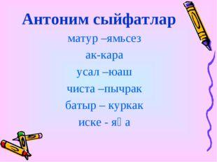 Антоним сыйфатлар матур –ямьсез ак-кара усал –юаш чиста –пычрак батыр – курка